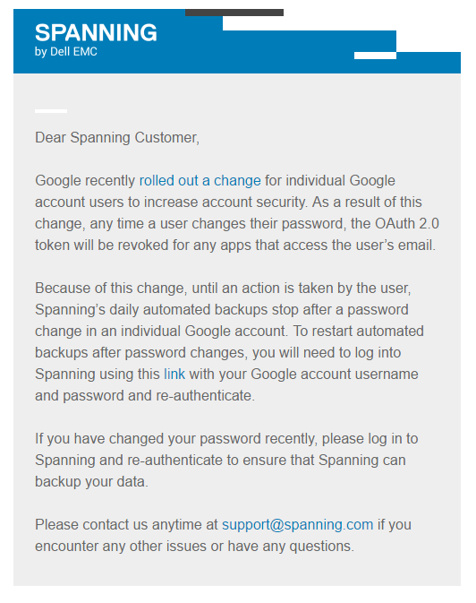 Dear Spanning Customer, Google recently rolled out a change for individual Google account users to increase account security. As a result of this change, any time a user changes their password, the OAuth 2.0 token will be revoked for any apps that access the user's email. Because of this change, until an action is taken by the user, Spanning's daily automated backups stop after a password change in an individual Google account. To restart automated backups after password changes, you will need to log into Spanning using this link with your Google account username and password and re-authenticate. If you have changed your password recently, please log in to Spanning and re-authenticate to ensure that Spanning can backup your data.